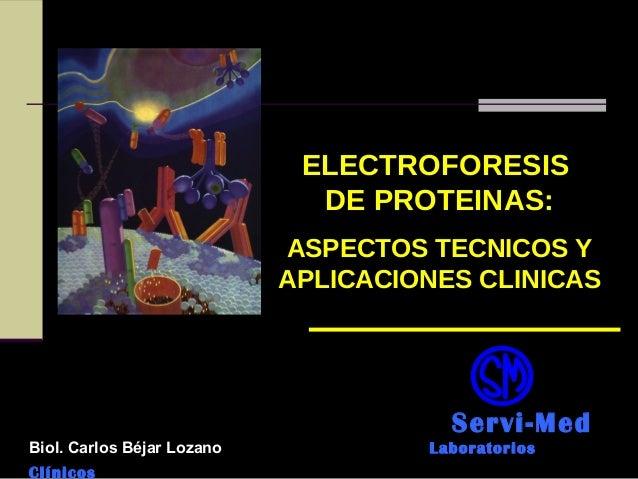 ELECTROFORESIS DE PROTEINAS: ASPECTOS TECNICOS Y APLICACIONES CLINICAS Servi-Med Biol. Carlos Béjar Lozano Laboratorios Cl...