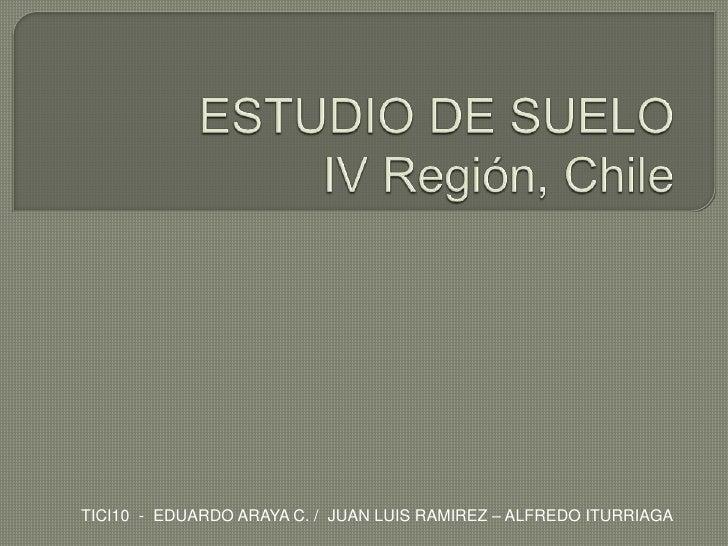ESTUDIO DE SUELOIV Región, Chile<br />TICI10  -  EDUARDO ARAYA C. /  JUAN LUIS RAMIREZ – ALFREDO ITURRIAGA<br />