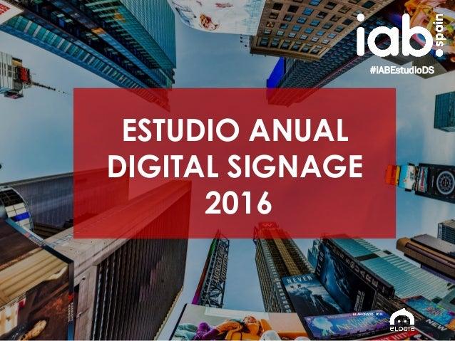 1 ESTUDIO ANUAL DIGITAL SIGNAGE 2016 #IABEstudioDS ESTUDIO ANUAL DIGITAL SIGNAGE 2016 ELABORADO POR: