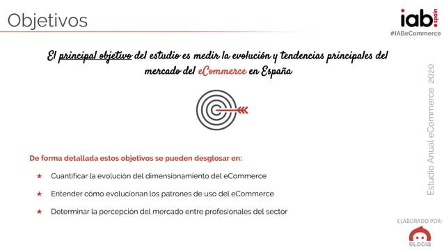 ELABORADO POR: EstudioAnualeCommerce2020 #IABeCommerce Objetivos El principal objetivo del estudio es medir la evolución y...