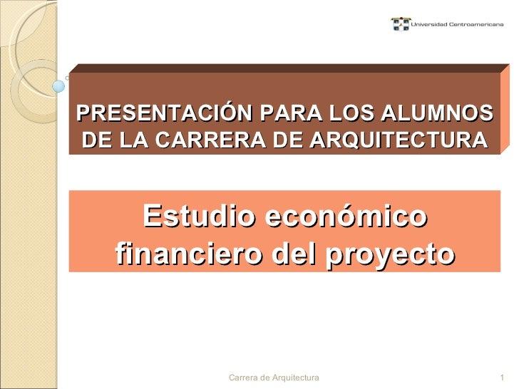 Estudio económico financiero del proyecto PRESENTACIÓN PARA LOS ALUMNOS DE LA CARRERA DE ARQUITECTURA Carrera de Arquitect...