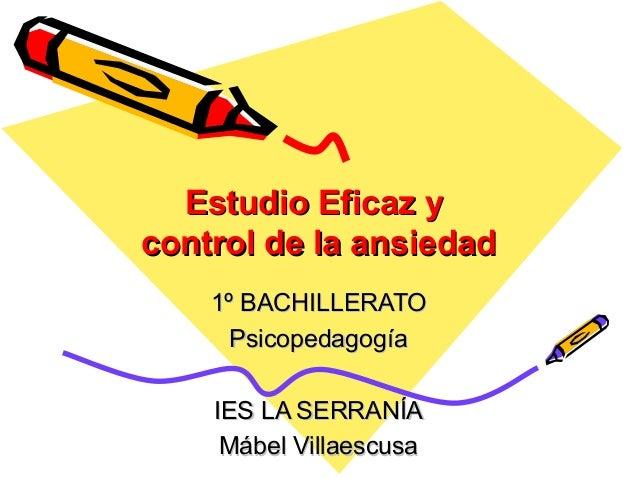 Estudio Eficaz yEstudio Eficaz y control de la ansiedadcontrol de la ansiedad 1º BACHILLERATO1º BACHILLERATO Psicopedagogí...