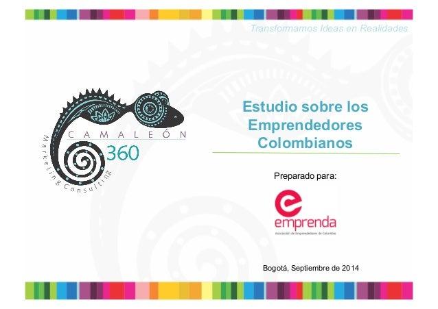 Estudio sobre los Emprendedores Colombianos Preparado para: Transformamos Ideas en Realidades Bogotá, Septiembre de 2014