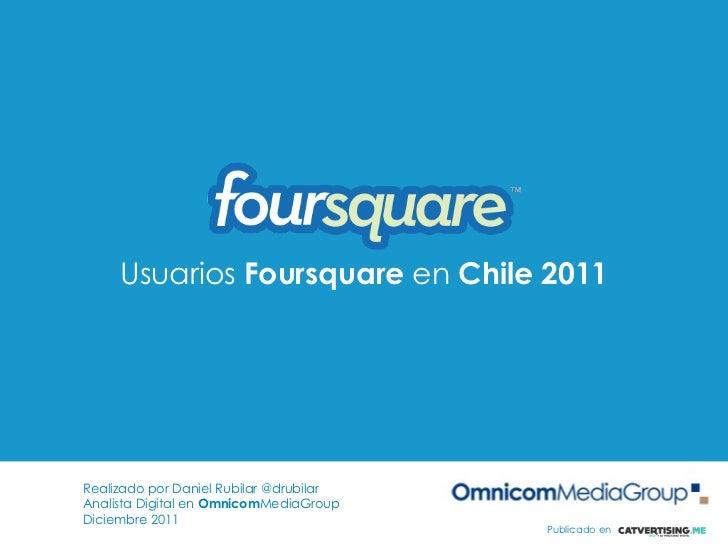Usuarios Foursquare en Chile 2011Realizado por Daniel Rubilar @drubilarAnalista Digital en OmnicomMediaGroupDiciembre 2011...