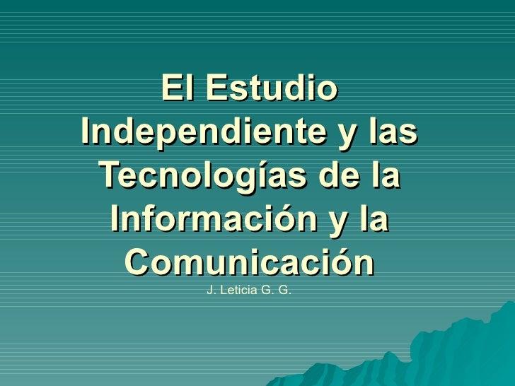 El Estudio Independiente y las Tecnologías de la Información y la Comunicación J. Leticia G. G.
