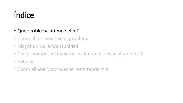 Índice • Que problema atiende el IoT • Como el IoT resuelve el problema • Magnitud de la oportunidad • Cuales competencias...
