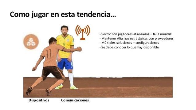 Dispositivos Comunicaciones - Sector con jugadores afianzados – talla mundial - Mantener Alianzas estratégicas con proveed...