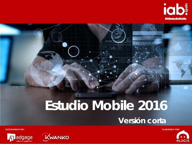1 #IABestudioMobile Estudio Mobile 2016 Versión corta PATROCINADO POR: ELABORADO POR: