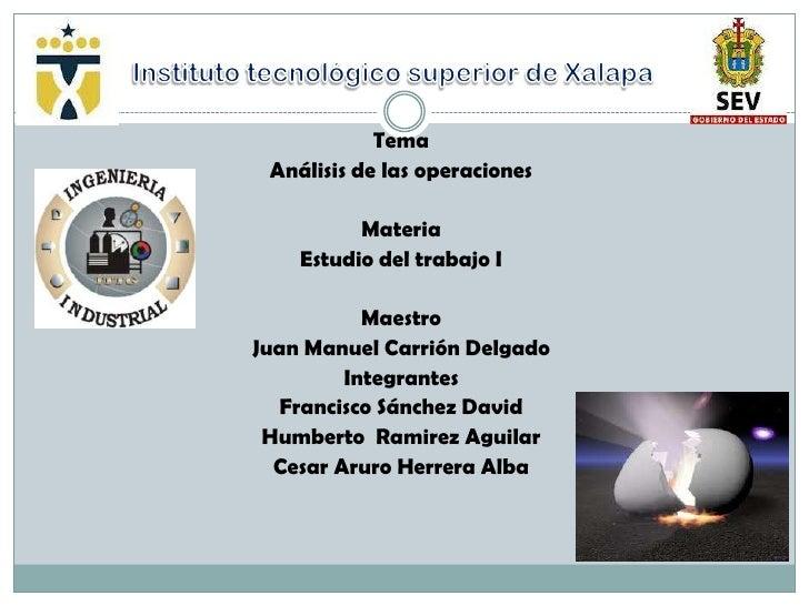 Tema Análisis de las operaciones          Materia    Estudio del trabajo I           MaestroJuan Manuel Carrión Delgado   ...