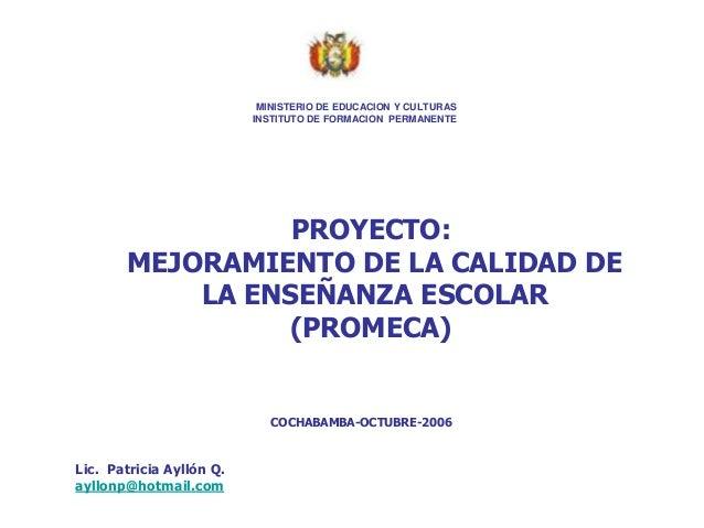 PROYECTO: MEJORAMIENTO DE LA CALIDAD DE LA ENSEÑANZA ESCOLAR (PROMECA) COCHABAMBA-OCTUBRE-2006 Lic. Patricia Ayllón Q. ayl...
