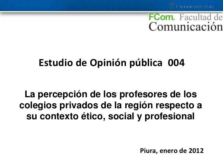 Estudio de Opinión pública 004 La percepción de los profesores de loscolegios privados de la región respecto a su contexto...