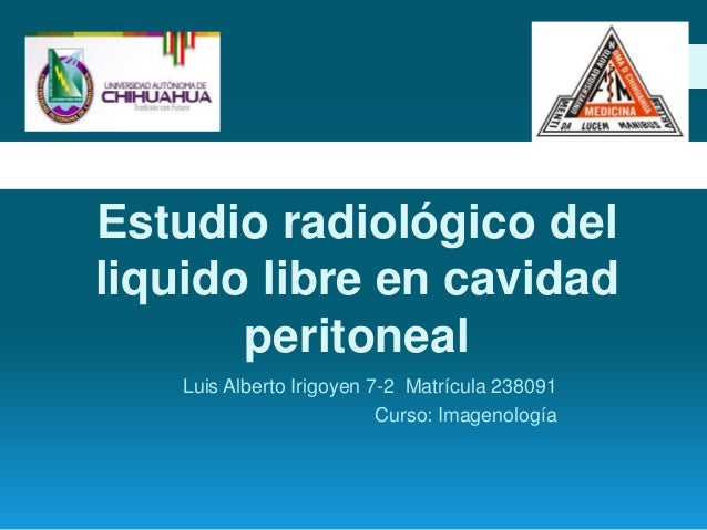 Estudio radiológico delliquido libre en cavidad       peritoneal    Luis Alberto Irigoyen 7-2 Matrícula 238091            ...