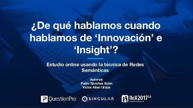 ¿De qué hablamos cuando hablamos de 'Innovación' e 'Insight'? Estudio online usando la técnica de Redes Semánticas Autores...