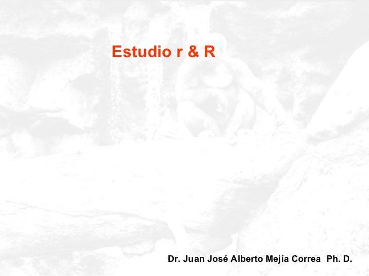 Estudio r & R Dr. Juan José Alberto Mejía Correa  Ph. D.