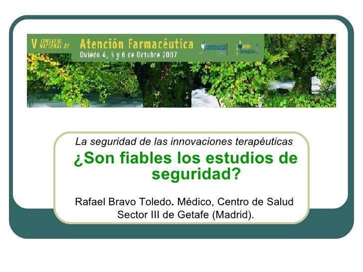 La seguridad de las innovaciones terapéuticas   ¿Son fiables los estudios de seguridad?   Rafael Bravo Toledo .  Médico, C...