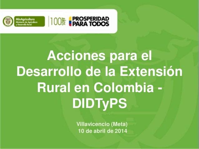 Acciones para el Desarrollo de la Extensión Rural en Colombia - DIDTyPS Villavicencio (Meta) 10 de abril de 2014