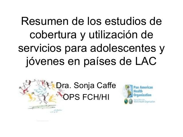 Resumen de los estudios de cobertura y utilización de servicios para adolescentes y jóvenes en países de LAC Dra. Sonja Ca...