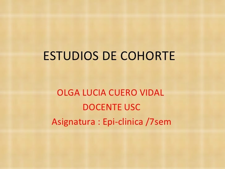 ESTUDIOS DE COHORTE  OLGA LUCIA CUERO VIDAL        DOCENTE USC Asignatura : Epi-clinica /7sem