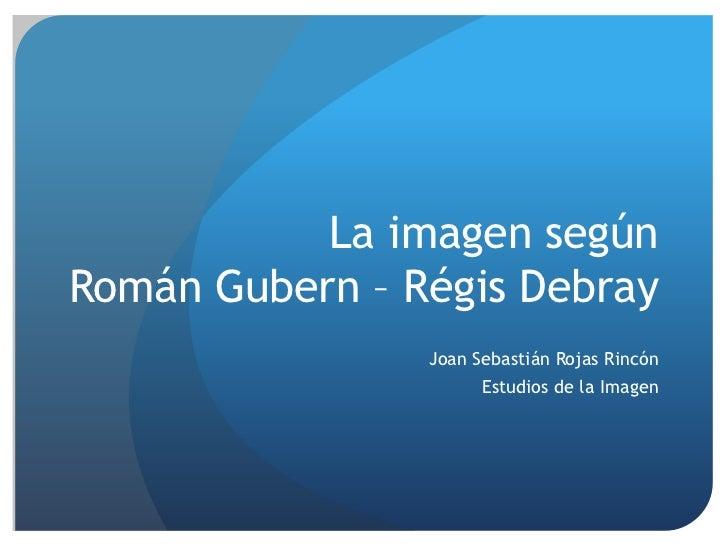 La imagen segúnRomán Gubern – Régis Debray                Joan Sebastián Rojas Rincón                      Estudios de la ...