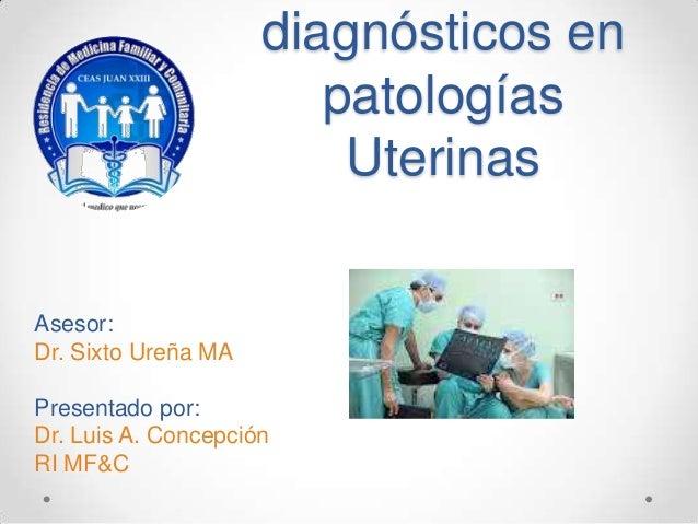 diagnósticos en                        patologías                         UterinasAsesor:Dr. Sixto Ureña MAPresentado por:...