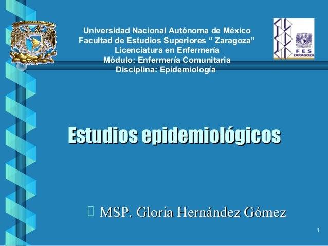 Estudios epidemiológicosEstudios epidemiológicos MSP. Gloria Hernández GómezMSP. Gloria Hernández Gómez 1 Universidad Naci...