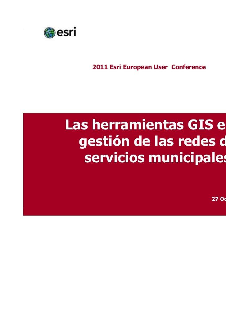 2011 Esri European User ConferenceLas herramientas GIS en la  gestión de las redes de   servicios municipales             ...