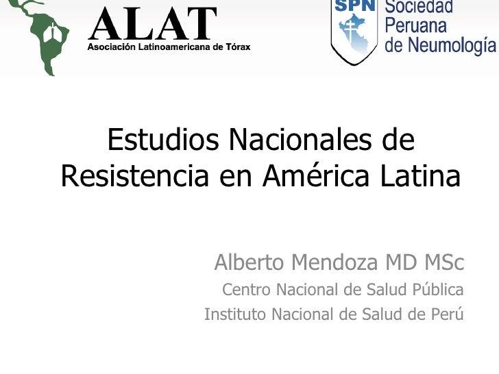 Estudios Nacionales de Resistencia en América Latina Alberto Mendoza MD MSc Centro Nacional de Salud Pública Instituto Nac...