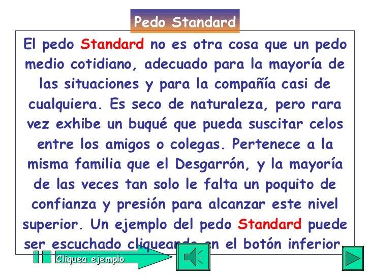 El pedo  Standard  no es otra cosa que un pedo medio cotidiano, adecuado para la mayoría de las situaciones y para la comp...