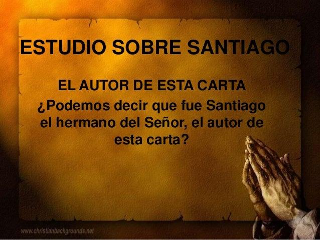 ESTUDIO SOBRE SANTIAGO EL AUTOR DE ESTA CARTA ¿Podemos decir que fue Santiago el hermano del Señor, el autor de esta carta?