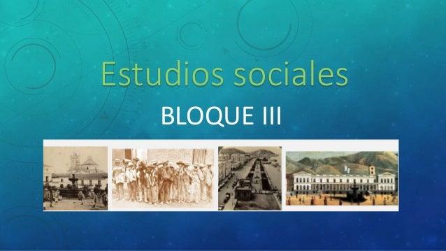Estudios sociales  BLOQUE III