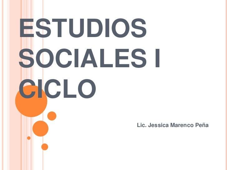 ESTUDIOS SOCIALES I CICLO         Lic. Jessica Marenco Peña