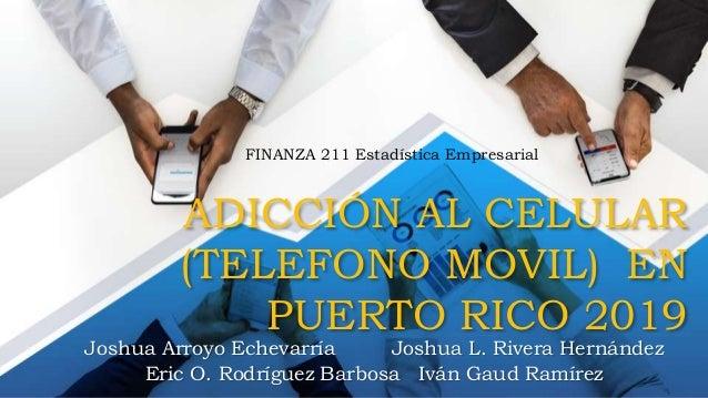 ADICCIÓN AL CELULAR (TELEFONO MOVIL) EN PUERTO RICO 2019 Joshua Arroyo Echevarría Joshua L. Rivera Hernández Eric O. Rodrí...