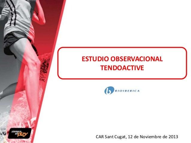ESTUDIO OBSERVACIONAL TENDOACTIVE  CAR Sant Cugat, 12 de Noviembre de 2013