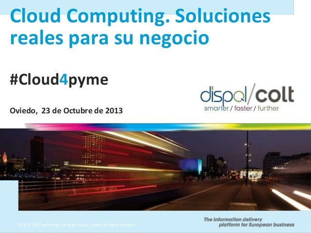 Cloud Computing. Soluciones reales para su negocio #Cloud4pyme Oviedo, 23 de Octubre de 2013  © 2010 Colt Technology Servi...