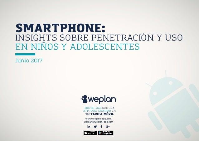 INSIGHTS SOBRE PENETRACIÓN Y USO EN NIÑOS Y ADOLESCENTES Junio 2017 www.weplan-app.com weplan@weplan-app.com MUCHO MÁS QUE...
