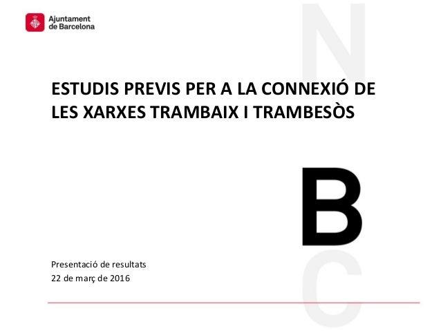 Ecologia Urbana Presentació de resultats 22 de març de 2016 ESTUDIS PREVIS PER A LA CONNEXIÓ DE LES XARXES TRAMBAIX I TRAM...