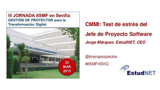 CMMI: Test de estrés del Jefe de Proyecto Software Jorge Márquez. EstudNET, CEO @jmarquezpacios #itSMF4SVQ