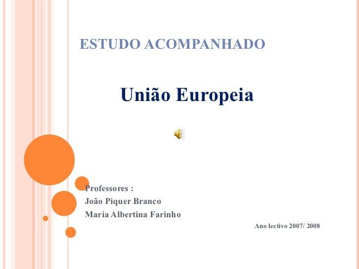 ESTUDO ACOMPANHADO União Europeia Professores : João Piquer Branco Maria Albertina Farinho Ano lectivo 2007/ 2008