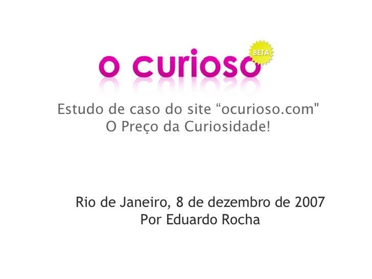 """Estudo de caso do site """"ocurioso.com"""" O Preço da Curiosidade! Rio de Janeiro, 8 de dezembro de 2007 Por Eduardo Rocha"""