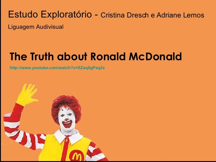 Estudo Exploratório -  Cristina Dresch e Adriane Lemos Liguagem Audivisual The Truth about Ronald McDonald http:// www.you...