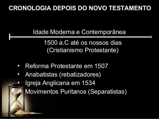 CRONOLOGIA DEPOIS DO NOVO TESTAMENTO  Idade Moderna e Contemporânea 1500 a.C até os nossos dias (Cristianismo Protestante)...