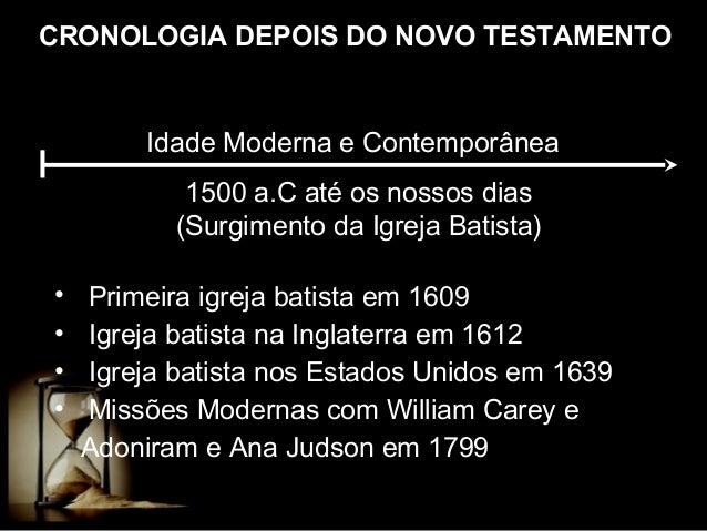 CRONOLOGIA DEPOIS DO NOVO TESTAMENTO  Idade Moderna e Contemporânea 1500 a.C até os nossos dias (Surgimento da Igreja Bati...