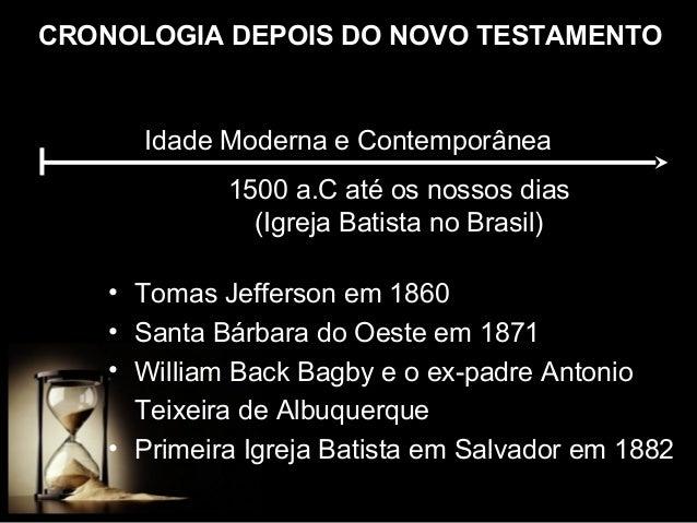 CRONOLOGIA DEPOIS DO NOVO TESTAMENTO  Idade Moderna e Contemporânea 1500 a.C até os nossos dias (Igreja Batista no Brasil)...