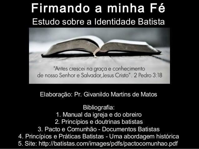 Firmando a minha Fé Estudo sobre a Identidade Batista  Elaboração: Pr. Givanildo Martins de Matos Bibliografia: 1. Manual ...