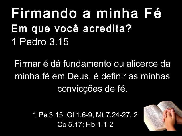 Firmando a minha Fé Em que você acredita? 1 Pedro 3.15  Firmar é dá fundamento ou alicerce da minha fé em Deus, é definir ...