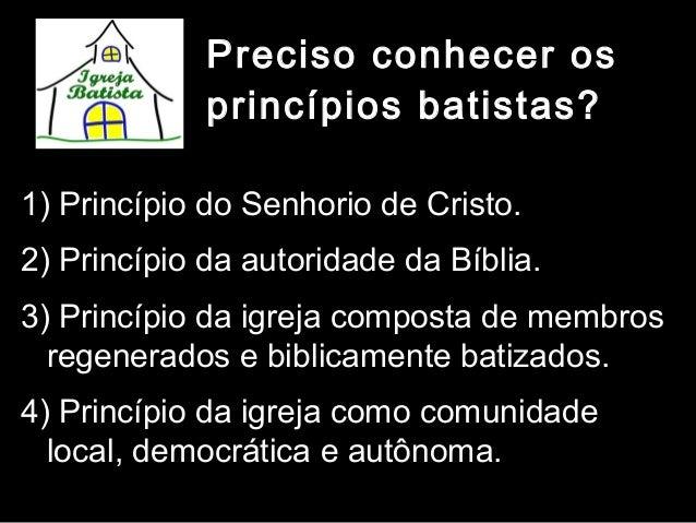 Preciso conhecer os princípios batistas? 1) Princípio do Senhorio de Cristo. 2) Princípio da autoridade da Bíblia. 3) Prin...