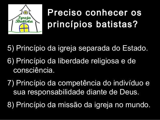 Preciso conhecer os princípios batistas? 5) Princípio da igreja separada do Estado. 6) Princípio da liberdade religiosa e ...