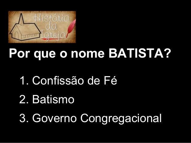 Por que o nome BATISTA? 1. Confissão de Fé 2. Batismo 3. Governo Congregacional