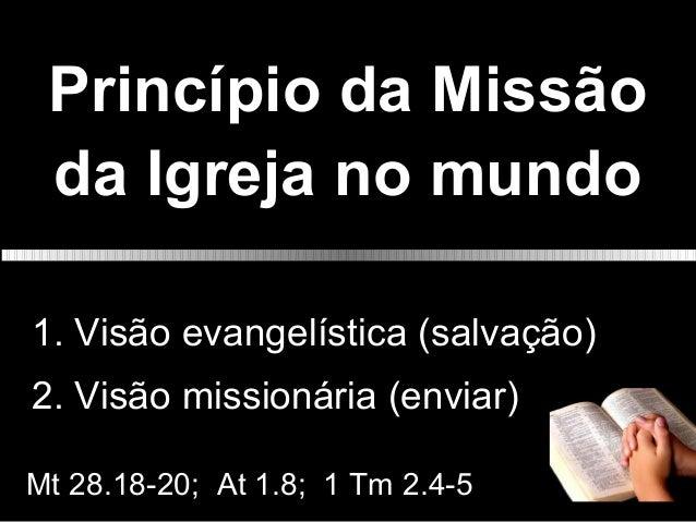 Princípio da Missão da Igreja no mundo 1. Visão evangelística (salvação) 2. Visão missionária (enviar) Mt 28.18-20; At 1.8...