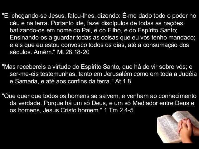 """""""E, chegando-se Jesus, falou-lhes, dizendo: É-me dado todo o poder no céu e na terra. Portanto ide, fazei discípulos de to..."""